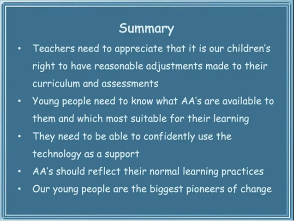 Summary Teachers need to appreciate that it is our children's right to have reasonable adjustments made to their curriculum and assessments Young people need to know what AA's are available to them and which most suitable for their learning They need to be able to confidently use the technology as a support AA's should reflect their normal learning practices Our young people are the biggest pioneers of change