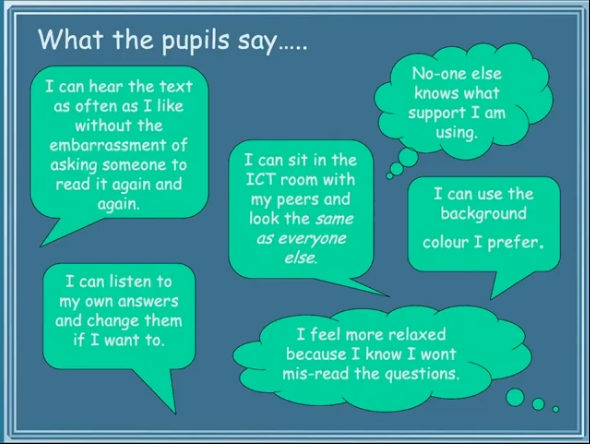 What the pupils say..... I can hear the text as often as I like without the embarrassment of asking someone to read it again and again. I can listen to my own answers and change them if I want to. I can sit in the ICT room with my peers and look the same as everyone else. No-one knows what support I am using. I can use the background colour I prefer. I feel more relaxed because I know I won't mis-read the questions.
