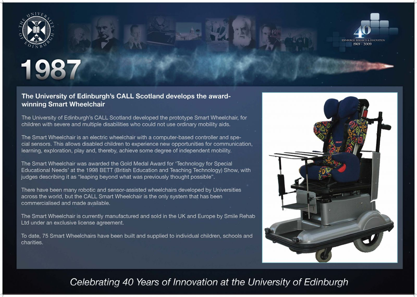 """1987 The University of Edinburgh's CALL Scotland develops the award-winning Smart Wheelchair The University of Edinburgh's CALL Scotland developed the prototype Smart Wheelchair, for children with severe and multiple disabilities who could not use ordinary mobility aids. The Smart Wheelchair is an electric wheelchair with a computer-based controller and special sensors. This allows disabled children to experience new opportunities for communication, learning, exploration, play and, thereby, achieve some degree of independent mobility. The Smart Wheelchair was awarded the Gold Medal Award for 'Technology for Special Educational Needs' at the 1998 BETT (British Education and Teaching Technology) Show, with judges describing it as """"leaping beyond what was previously thought possible"""". There have been many robotic and sensor-assisted wheelchairs developed by Universities across the world, but the CALL Smart Wheelchair is the only system that has been commercialised and made available. The Smart Wheelchair is currently manufactured and sold in the UK and Europe by Smile Rehab Ltd under an exclusive license agreement. To date, 75 Smart Wheelchairs have been built and supplied to individual children, schools and charities."""